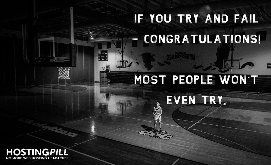 If you try and fail - congratulations! Most people won't even try.