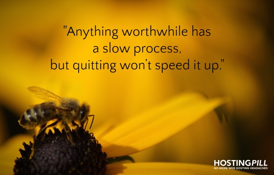 Anything worthwhile has a slow process, but quitting won't speed it up.