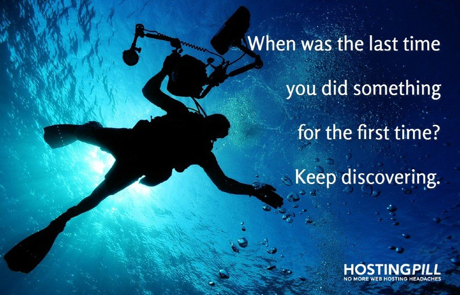 When was the last time you did something for the first time. Keep discovering.