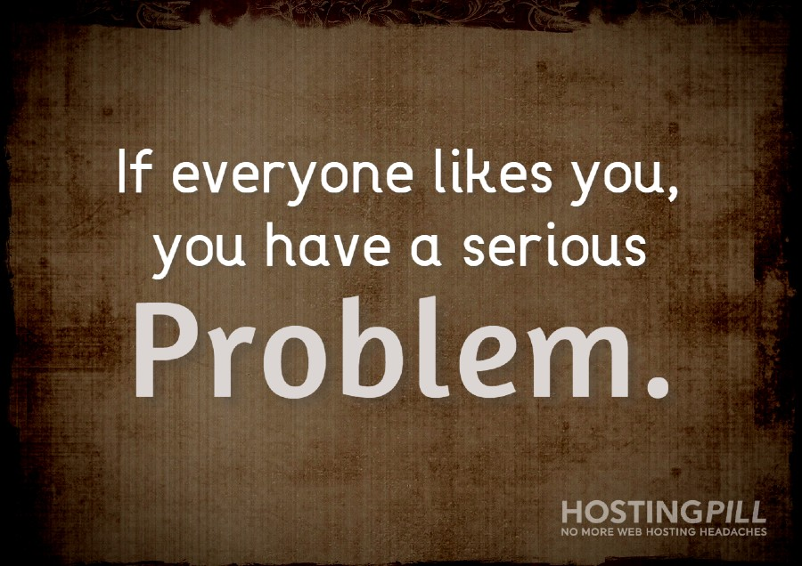 If everyone likes you, you have a serious problem.