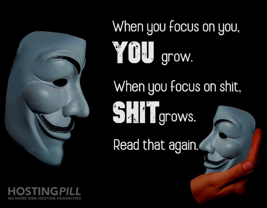 When you focus on you, you grow. When you focus on shit, shit grows. Read that again.
