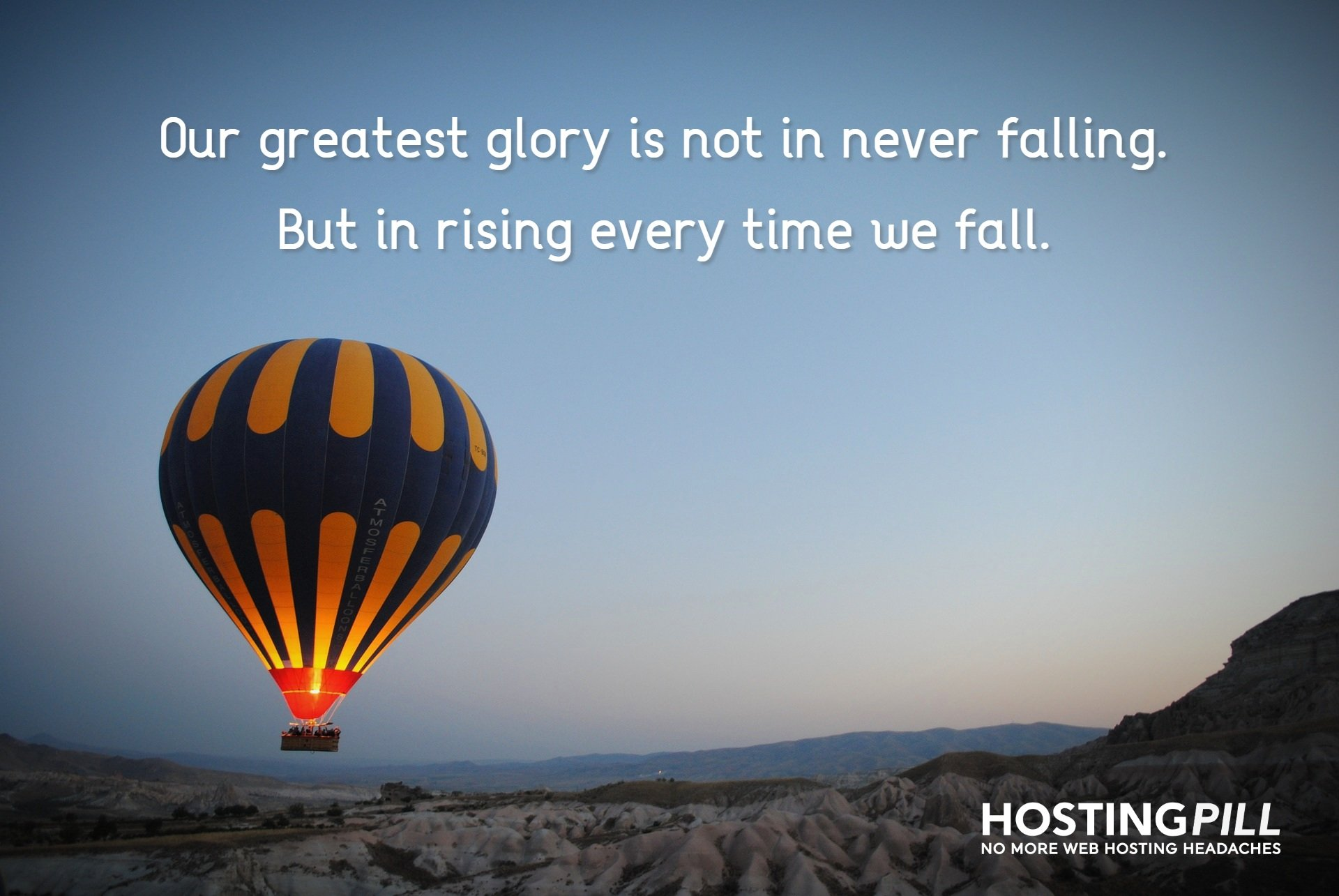 Our greatest glory is not in never falling. But in rising every time we fall.