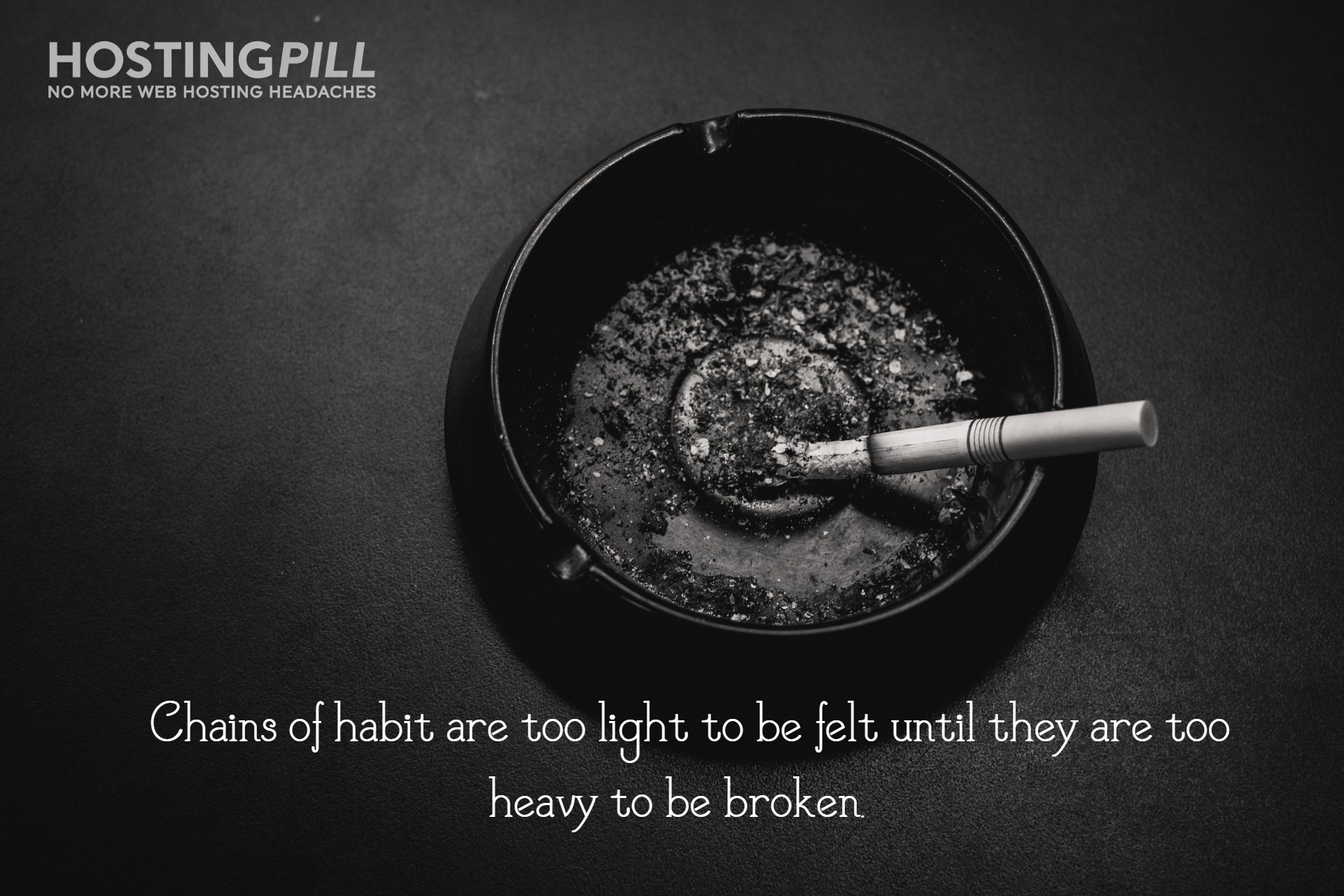 Chains of habit are too light to be felt until they are too heavy to be broken.