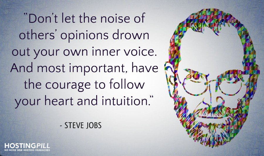 Don't let the noise of others' opinions drown out your own inner voice. And most important, have the courage to follow your heart and intuition. – Steve Jobs