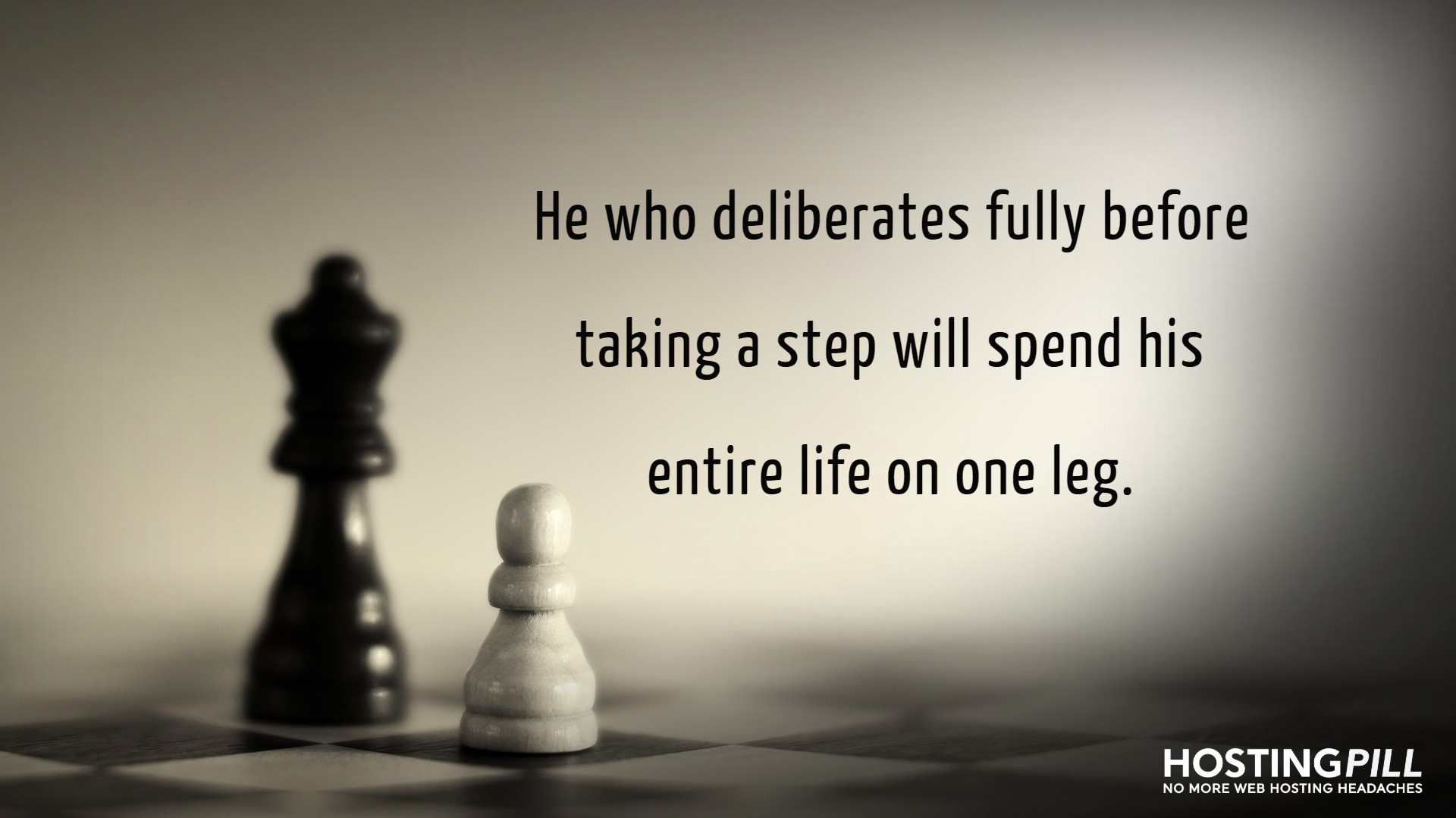 He who deliberates fully before taking a step will spend his entire life on one leg.
