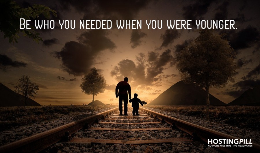 Be who you needed when you were younger.