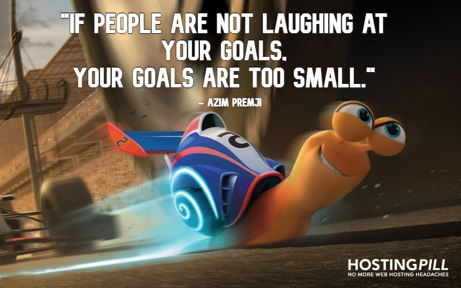 If people are not laughing at your goals, your goals are too small. – Azim Premji