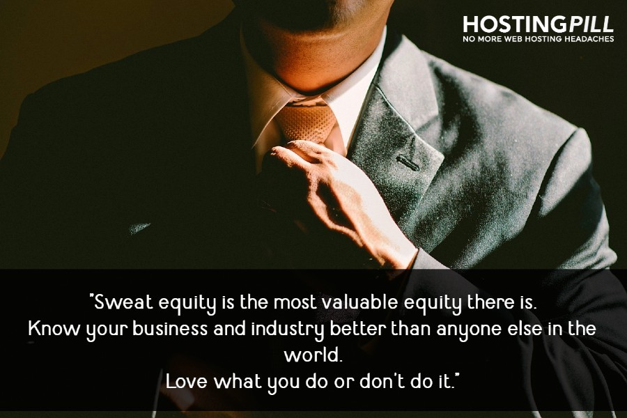 Sweat equity is the most valuable equity there is.Know your business and industry better than anyone else in the world.Love what you do or don't do it.