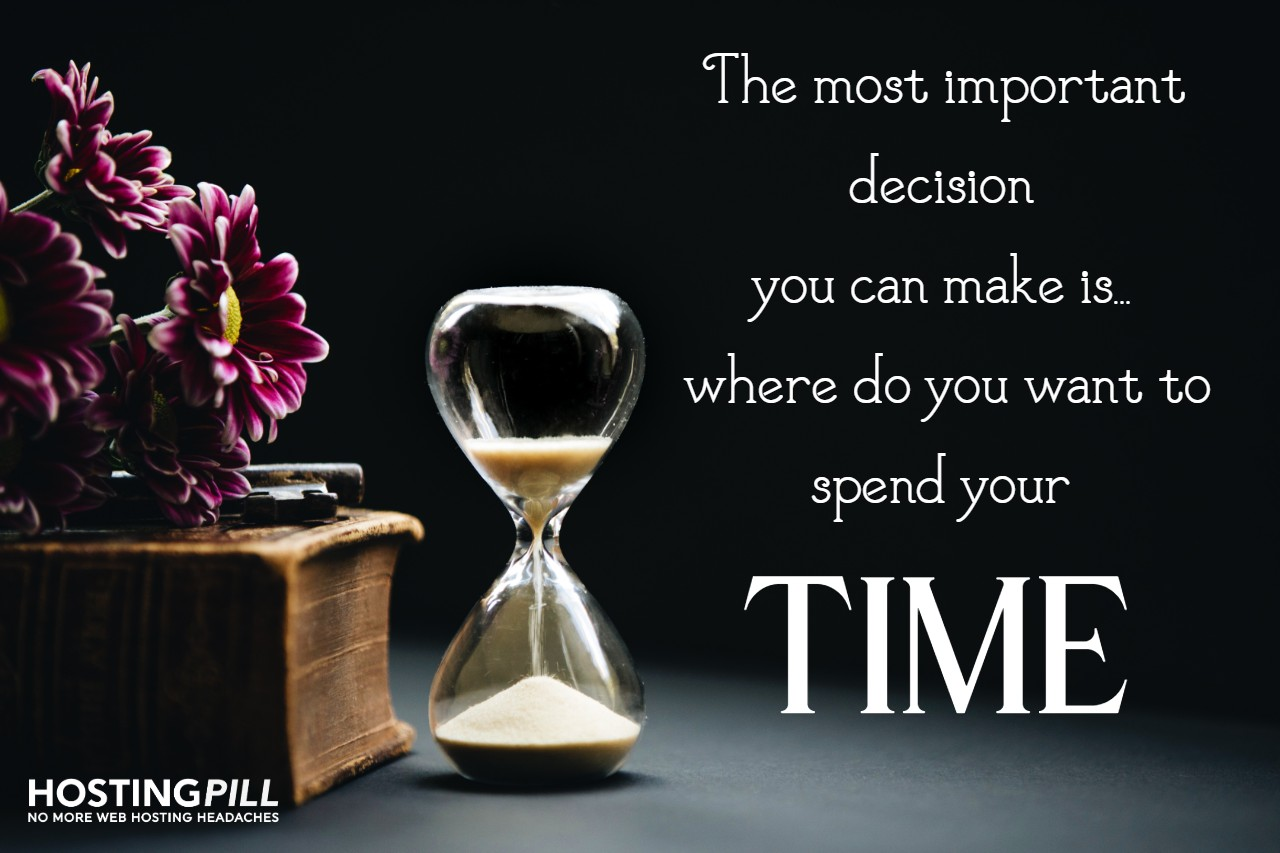 The most important decision you can make is…where do you want to spend your time.
